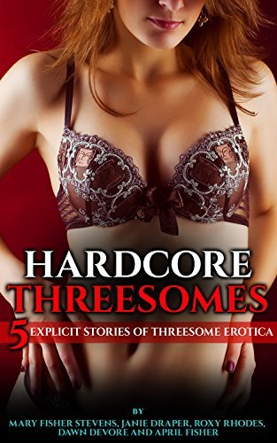Hardcore Threesomes: 5 Explicit Stories of Threesome Erotica  by  Mary Fisher Stevens