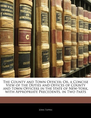 The County and Town Officer: Or, a Concise View of the Duties and Offices of County and Town Officers in the State of New-York, with Appropriate Precedents. in Two Parts John Tappen