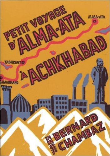 Petit voyage dAlma Ata à Achkabad  by  Bernard Chambaz