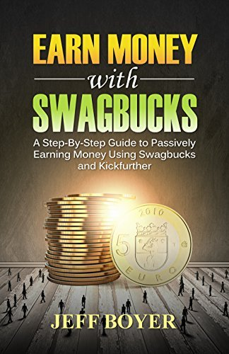 Earn Money with Swagbucks: A Step-By-Step Guide to Passively Earning Money Using Swagbucks and Kickfurther  by  Jeff Boyer