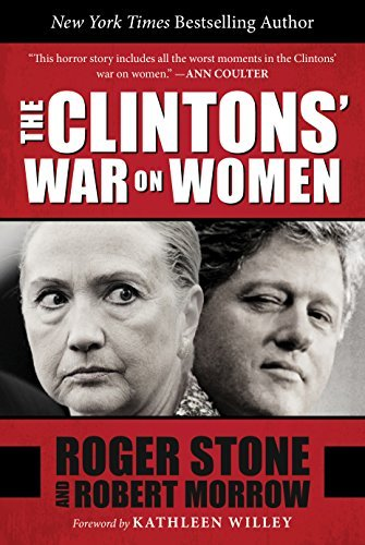 The Clintons War on Women: How a Power Couple Left a Secret Trail of Assault, Intimidation, Lies, and Cover-Ups  by  Roger Stone