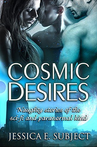 Cosmic Desires: Naughty Stories of the Sci-Fi and Paranormal Kind  by  Jessica E. Subject