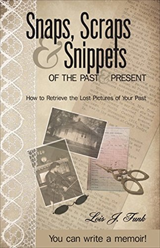 Snaps, Scraps and Snippets of the Past and Present: How to Retrieve the Lost Pictures of Your Past  by  Lois J. Funk