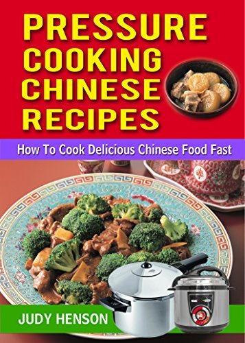 Pressure Cooking Chinese Recipes: How to Cook Delicious Chinese Food Fast Judy Henson