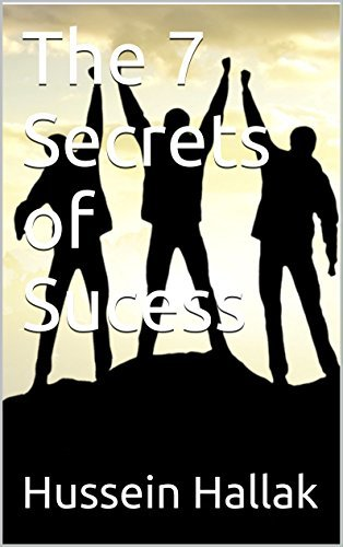 The 7 Secrets of Sucess: What it Takes and What Steps to Follow to Make your Dreams a Reality Hussein Hallak