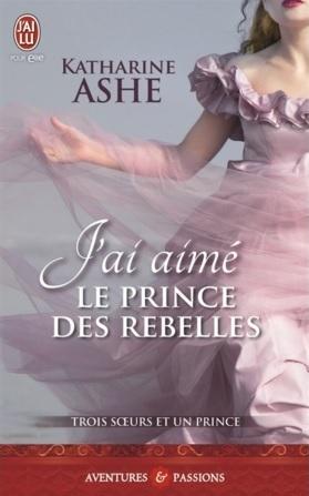 Jai aimé le prince des rebelles (Trois soeurs et un prince, #3)  by  Katharine Ashe