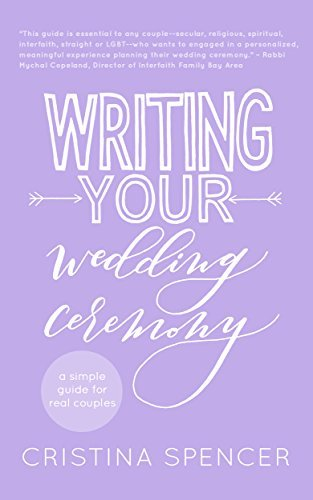 Writing Your Wedding Ceremony: A Simple Guide for Real Couples  by  Cristina Spencer