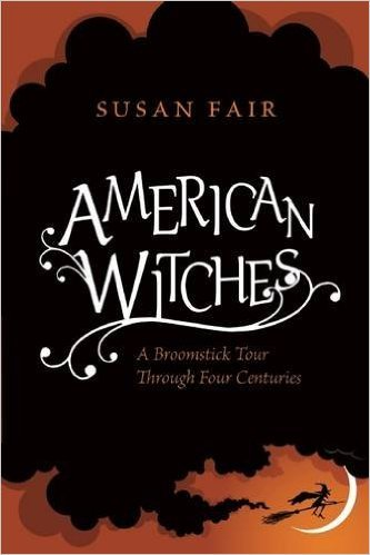 American Witches: A Broomstick Tour Through 4 Centuries Susan Fair