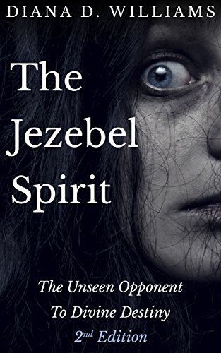 The Jezebel Spirit: The Unseen Opponent To Divine Destiny  by  Diana D Williams