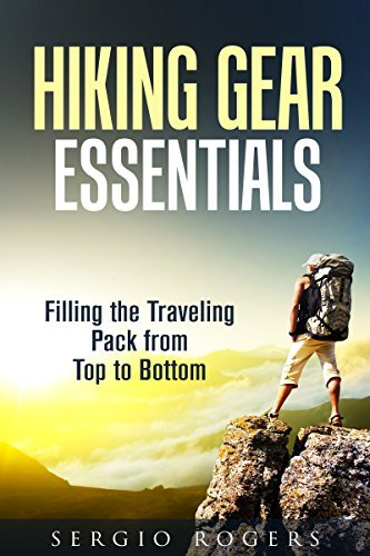 Hiking Gear Essentials: Filling the Traveling Pack from Top to Bottom Sergio Rogers