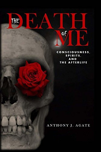 The Death of Me: Consciousness, Ghosts, and The Afterlife  by  Anthony Agate