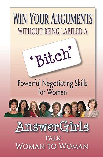 Win Your Arguments Without Being Labeled A Bitch: Powerful Negotiating Skills for Women  by  AnswerGirls