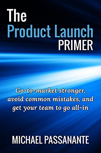 The Product Launch Primer: Go-to-market stronger, avoid common mistakes, and get your team to go all-in Michael Passanante