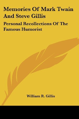 Memories Of Mark Twain And Steve Gillis: Personal Recollections Of The Famous Humorist  by  William R. Gillis