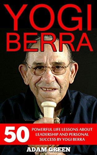 Yogi Berra: 50 Powerful Life Lessons About Leadership And Personal Success By Yogi Berra Adam Green