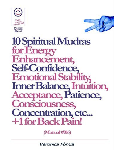 10 Spiritual Mudras for Energy Enhancement, Self-Confidence, Emotional Stability, Inner Balance, Acceptance, Patience, Consciousness, Intuition, Concentration etc... +1 for Back Pain! (Manual #016)  by  Marco Vincenzo E Veronica Fòmia