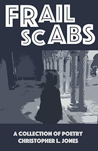 Frail Scabs: A Collection of Poetry  by  Christopher L. Jones
