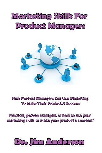 Marketing Skills For Product Managers: How Product Managers Can Use Marketing To Make Their Product A Success Jim Anderson