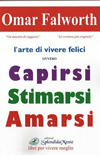 CAPIRSI STIMARSI AMARSI: Larte di essere felici  by  Omar Falworth