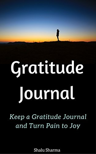 Gratitude Journal: Keep a Gratitude Journal and Turn Pain to Joy  by  Shalu Sharma