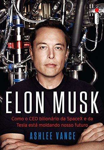 Elon Musk: Como o CEO bilionário da SpaceX e da Tesla está moldando o nosso futuro  by  Ashlee Vance