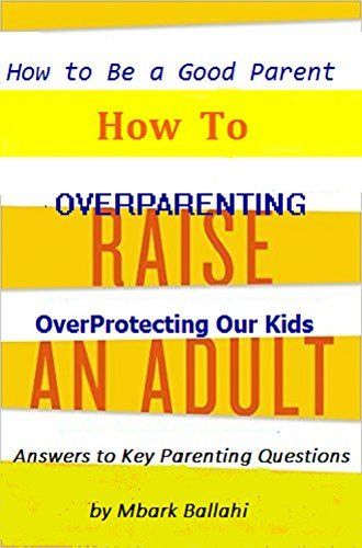 How To Raise An Adult :How to Be a Good Parent Answers to Key Parenting Questions Mbark BALLAHI