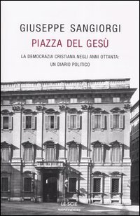 Piazza del Gesù. La Democrazia Cristiana negli anni Ottanta: un diario politico Giuseppe. Sangiorgi