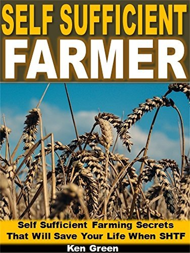 Self Sufficient Farmer: Self Sufficient Farming Secrets That Will Save Your Life When SHTF  by  Ken Green