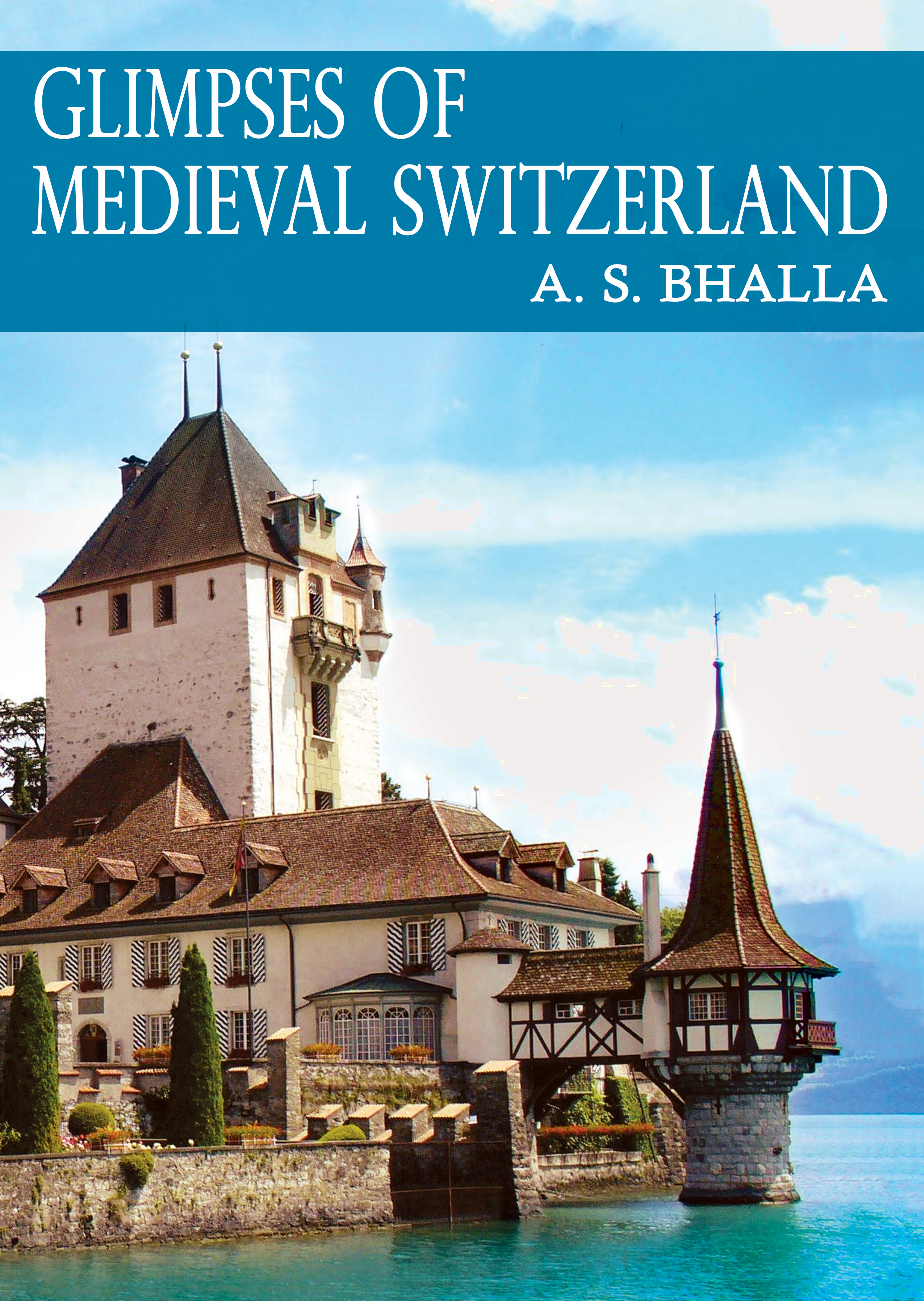 Glimpses of Medieval Switzerland  by  A.S. Bhalla