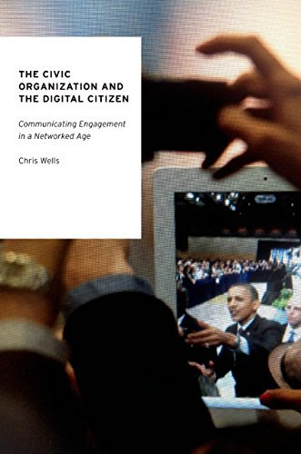 The Civic Organization and the Digital Citizen: Communicating Engagement in a Networked Age  by  Chris Wells