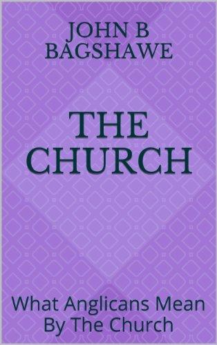 The Church: What Anglicans Mean By The Church John B Bagshawe