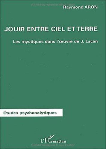 Jouir entre ciel et terre : Les mystiques dans loeuvre de Lacan Raymond Aron