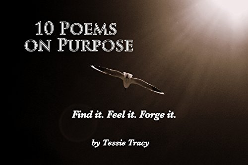 10 Poems on Purpose: Find it. Feel it. Forge it. Tessie Tracy