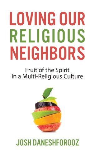 Loving Our Religious Neighbors: Fruit of the Spirit In a Multi-Religious Culture  by  Josh Daneshforooz