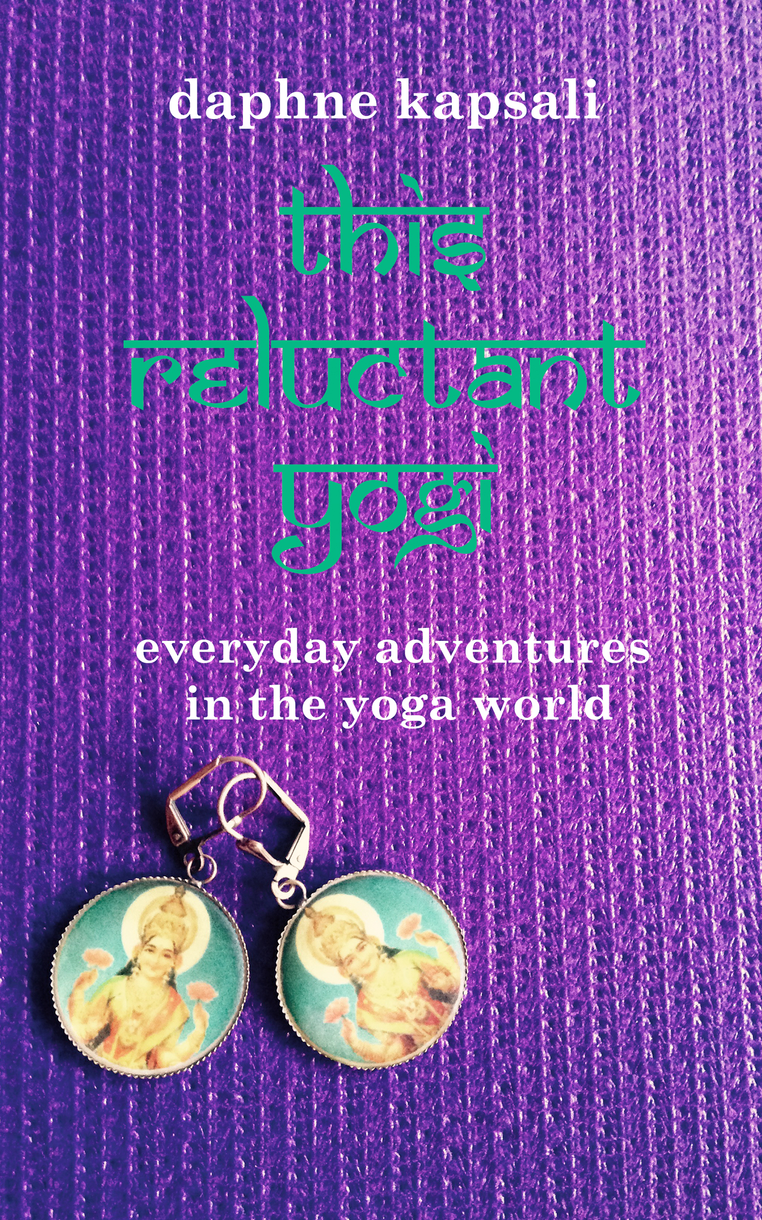 This Reluctant Yogi: everyday adventures in the yoga world  by  Daphne Kapsali