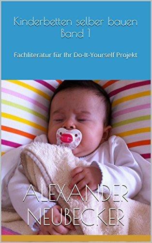 Kinderbetten selber bauen Band 1 - Fachliteratur für Ihr Do-It-Yourself Projekt Alexander Neubecker