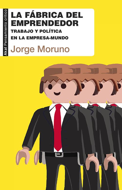 La Fábrica del Emprendedor. Trabajo y Política en la Empresa-Mundo  by  Jorge Moruno