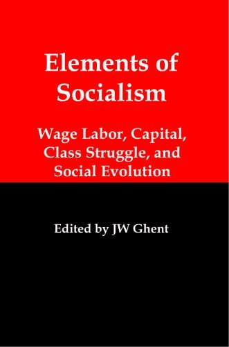 Elements of Socialism: Wage Labor, Capital, Class Struggle and Social Evolution JW Ghent