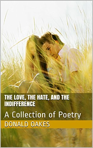 The Love, the Hate, and the Indifference: A Collection of Poetry Donald Oakes
