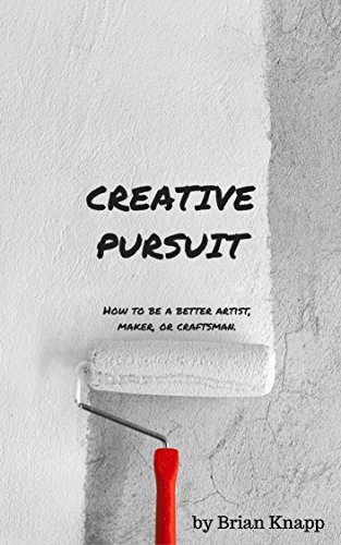 Creative Pursuit: How To Be A Better Artist, Maker, or Craftsman  by  Brian Knapp