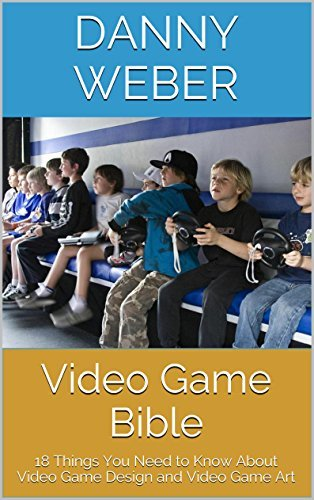 Video Game Bible: 18 Things You Need to Know About Video Game Design and Video Game Art  by  Danny Weber
