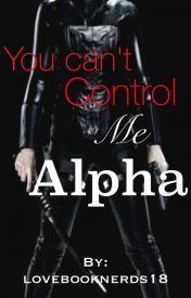 You Cant Control Me Alpha  by  lovebooknerds18