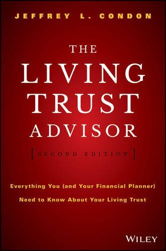 The Living Trust Advisor: Everything You (and Your Financial Planner) Need to Know about Your Living Trust Jeffrey L. Condon