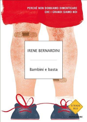 Bambini e basta: Perché non dobbiamo dimenticare che i grandi siamo noi (Strade blu. Non Fiction)  by  Irene Bernardini