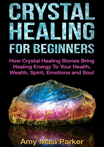 Crystal Healing For Beginners: How Crystal Healing Stones Bring Healing Energy To Your Health, Wealth, Spirit, Emotions and Soul  by  Amy Maia Parker
