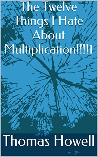 The Twelve Things I Hate About Multiplication!!!!1 Thomas Howell