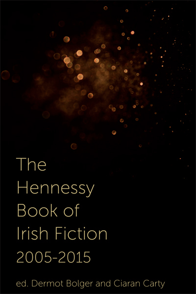 The Hennessy Book of Irish Fiction 2005-2015 Dermot Bolger