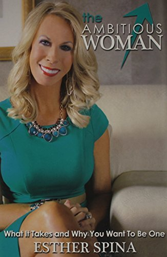 The Ambitious Woman: What It Takes and Why You Want to Be One  by  Esther Spina