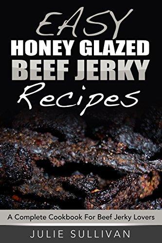 Easy Honey Glazed Beef Jerky Recipes: A Complete Cookbook For Beef Jerky Lover Julie Sullivan