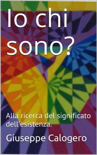 Io chi sono?: Alla ricerca del significato dellesistenza. (Filosofia dellesistenza Vol. 1) Giuseppe Calogero